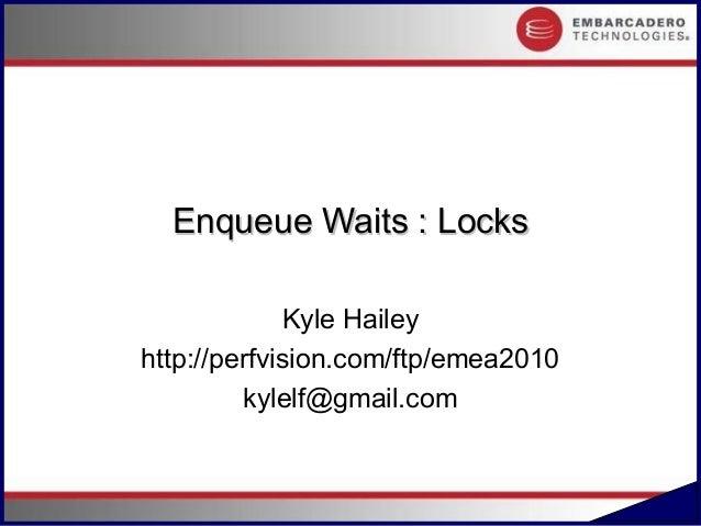Enqueue Waits : Locks             Kyle Haileyhttp://perfvision.com/ftp/emea2010         kylelf@gmail.com                  ...