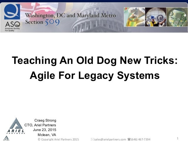 1   Teaching An Old Dog New Tricks: Agile For Legacy Systems    Craeg Strong CTO, Ariel Partners June 23, 2015 Mclean,...