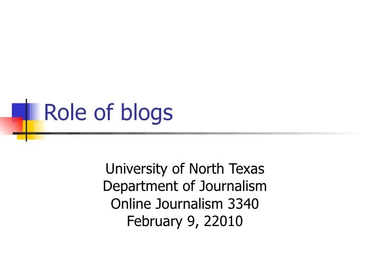 Role of blogs University of North Texas Department of Journalism Online Journalism 3340 February 9, 22010