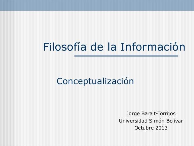 Filosofía de la Información Jorge Baralt-Torrijos Universidad Simón Bolívar Octubre 2013 Conceptualización
