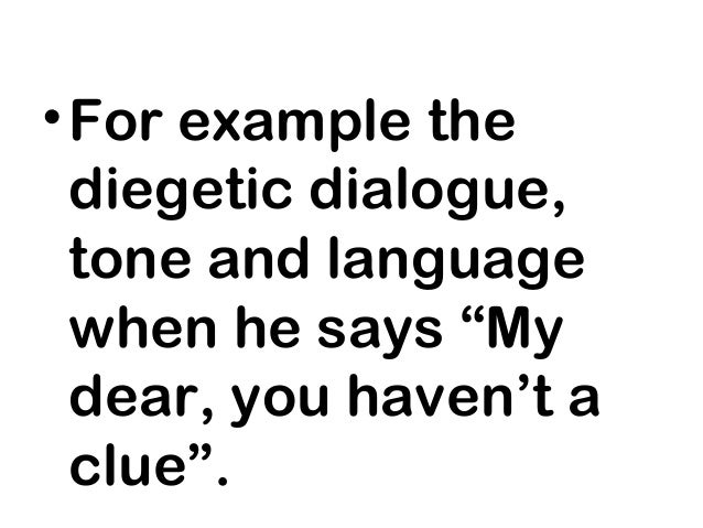 """• For example the  diegetic dialogue,  tone and language  when he says """"My  dear, you haven't a  clue""""."""