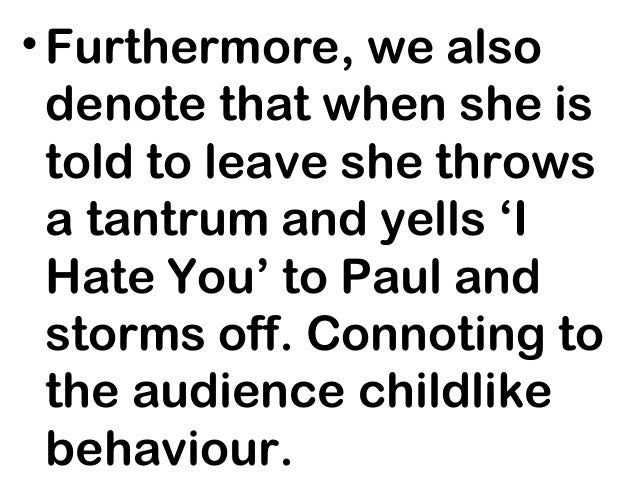• Furthermore, we also  denote that when she is  told to leave she throws  a tantrum and yells 'I  Hate You' to Paul and  ...