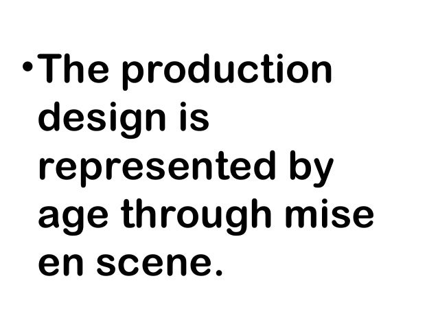 • The production  design is  represented by  age through mise  en scene.