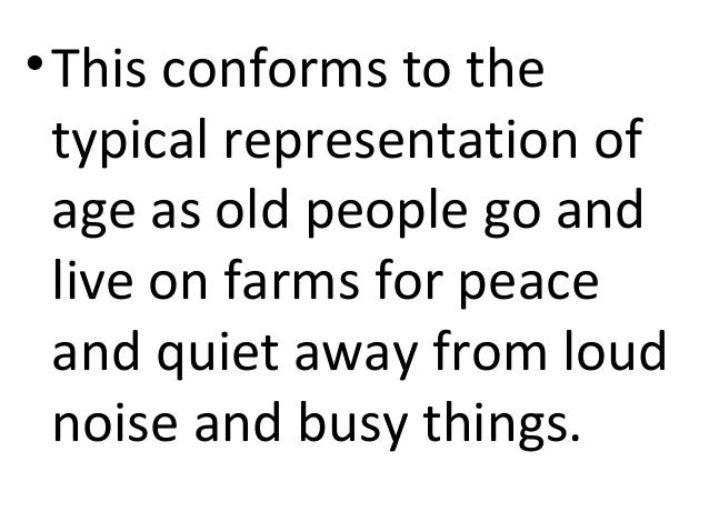 • This conforms to the  typical representation of  age as old people go and  live on farms for peace  and quiet away from ...