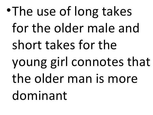 • The use of long takes  for the older male and  short takes for the  young girl connotes that  the older man is more  dom...