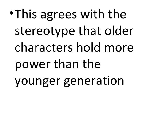 • This agrees with the  stereotype that older  characters hold more  power than the  younger generation