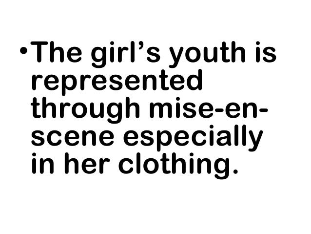 • The girl's youth is  represented  through mise-en-  scene especially  in her clothing.