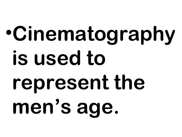 •Cinematography is used to represent the men's age.