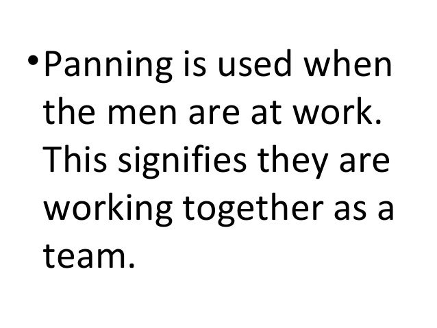 • Panning is used when  the men are at work.  This signifies they are  working together as a  team.