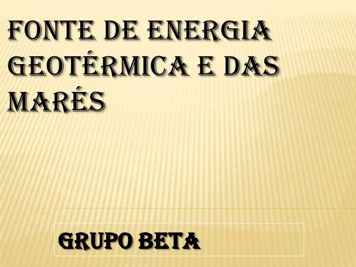 Fonte de Energia Geotérmica e das Marés<br />Grupo Beta<br />