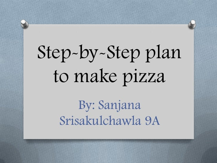 Step-by-Step plan  to make pizza      By: Sanjana  Srisakulchawla 9A
