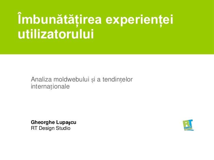 Îmbunătăţirea experienţei utilizatorului<br />Analiza moldwebului și a tendințelor internaționale<br />Gheorghe Lupașcu<br...