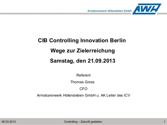 106.03.2013 CIB Controlling Innovation Berlin Wege zur Zielerreichung Samstag, den 21.09.2013 Referent Thomas Gross CFO Ar...