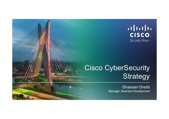 Cisco CyberSecurity Strategy Ghassan Dreibi Manager, Business Development