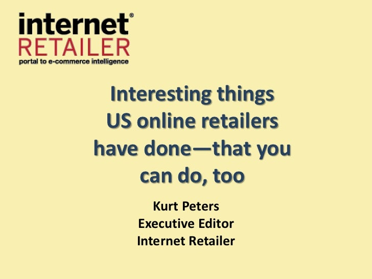 Interesting things US online retailershave done—that you    can do, too       Kurt Peters    Executive Editor    Internet ...