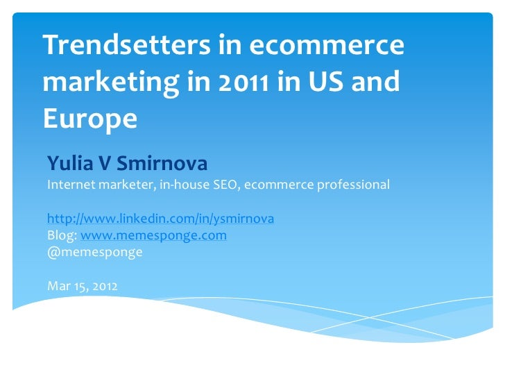 Trendsetters in ecommercemarketing in 2011 in US andEuropeYulia V SmirnovaInternet marketer, in-house SEO, ecommerce profe...