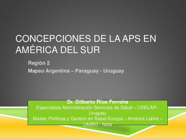 CONCEPCIONES DE LA APS EN AMÉRICA DEL SUR Región 2 Mapeo Argentina – Paraguay - Uruguay Dr. Gilberto Rios Ferreira Especia...