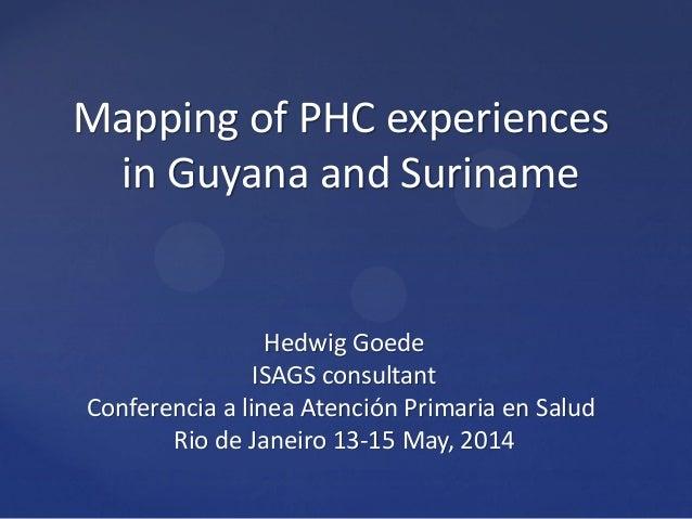 Mapping of PHC experiences in Guyana and Suriname Hedwig Goede ISAGS consultant Conferencia a linea Atención Primaria en S...