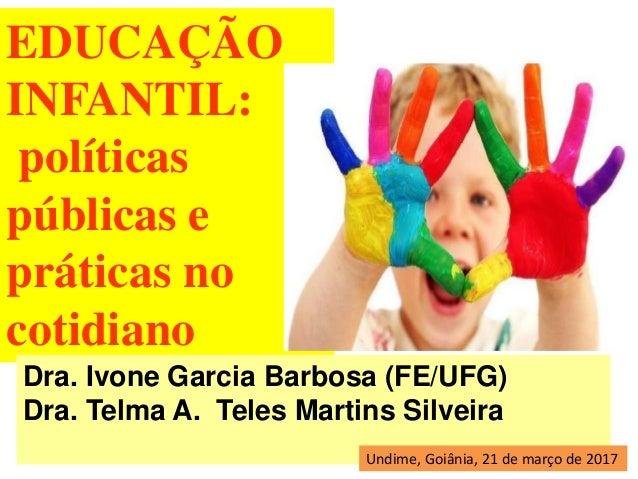 EDUCAÇÃO INFANTIL: políticas públicas e práticas no cotidiano Dra. Ivone Garcia Barbosa (FE/UFG) Dra. Telma A. Teles Marti...
