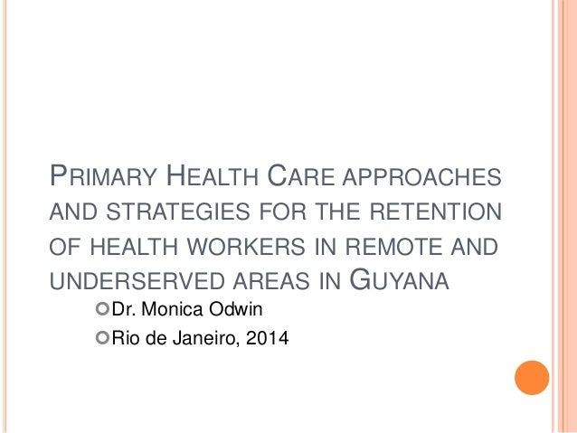 PRIMARY HEALTH CARE APPROACHES AND STRATEGIES FOR THE RETENTION OF HEALTH WORKERS IN REMOTE AND UNDERSERVED AREAS IN GUYAN...