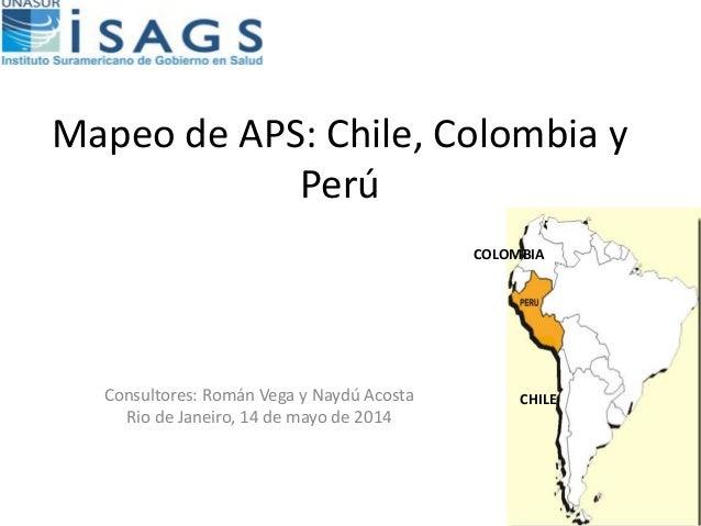 Mapeo de APS: Chile, Colombia y Perú Consultores: Román Vega y Naydú Acosta Rio de Janeiro, 14 de mayo de 2014 COLOMBIA CH...