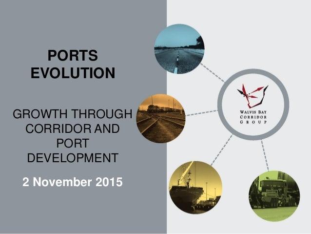 PORTS EVOLUTION GROWTH THROUGH CORRIDOR AND PORT DEVELOPMENT 2 November 2015
