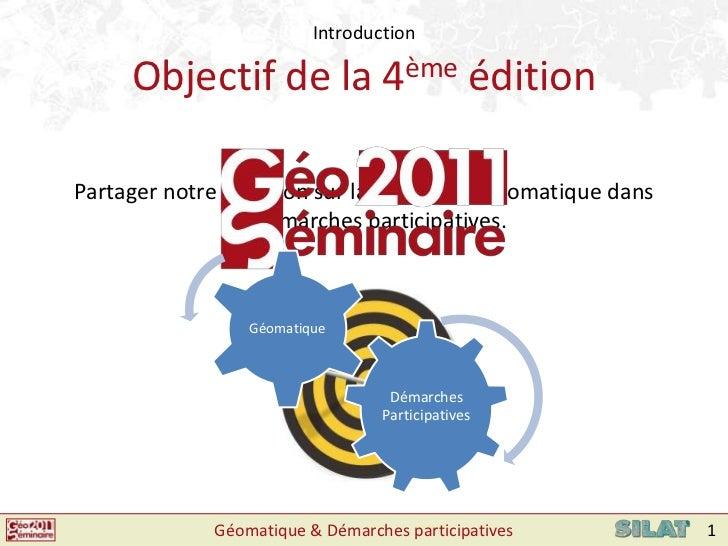 Introduction<br />Objectif de la 4èmeédition<br />Partager notre réflexion sur la place de la géomatique dans les démarche...