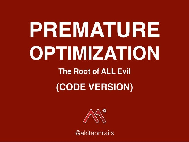 PREMATURE OPTIMIZATION The Root of ALL Evil @akitaonrails (CODE VERSION)