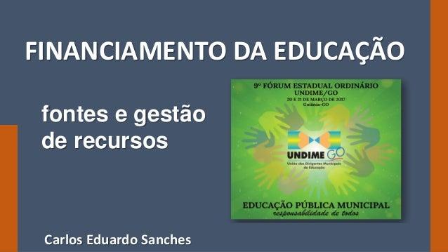 carlos@cesanches.com 9º Fórum da Undime Goiás 20/03/2017 FINANCIAMENTO DA EDUCAÇÃO fontes e gestão de recursos Carlos Edua...