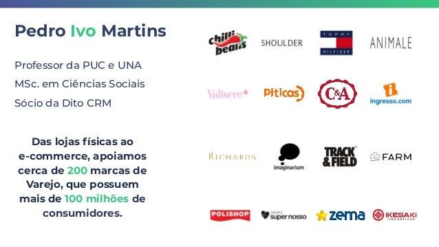 Pedro Ivo Martins Professor da PUC e UNA MSc. em Ciências Sociais Sócio da Dito CRM Das lojas físicas ao e-commerce, apoia...