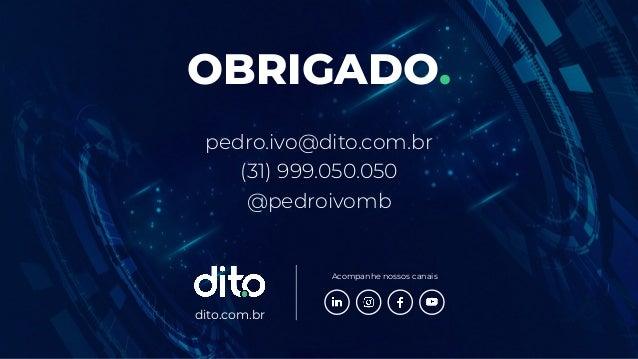 dito.com.br Acompanhe nossos canais OBRIGADO. pedro.ivo@dito.com.br (31) 999.050.050 @pedroivomb