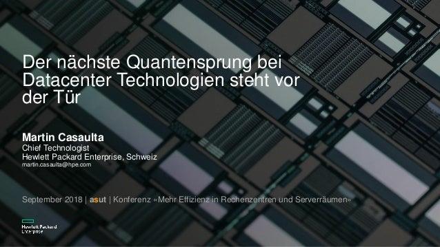 Der nächste Quantensprung bei Datacenter Technologien steht vor der Tür Martin Casaulta Chief Technologist Hewlett Packard...