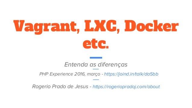 Vagrant, LXC, Docker etc. Entenda as diferenças Rogerio Prado de Jesus - https://rogeriopradoj.com/about PHP Experience 20...