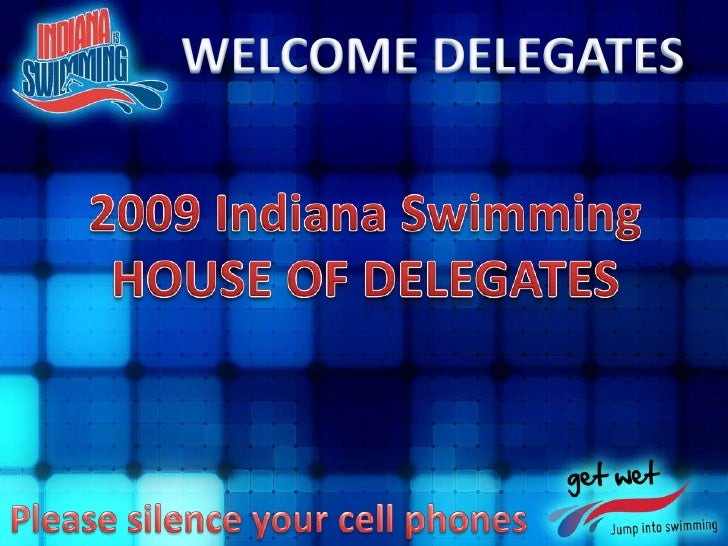 WELCOME DELEGATES<br />2009 Indiana Swimming<br />HOUSE OF DELEGATES<br />Please silence your cell phones<br />