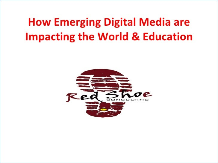 How Emerging Digital Media are Impacting the World & Education How Emerging Digital Media are Impacting the World & Educat...