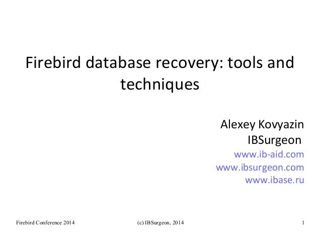 Firebird database recovery: tools and  techniques  Alexey Kovyazin  IBSurgeon  www.ib-aid.com  www.ibsurgeon.com  www.ibas...