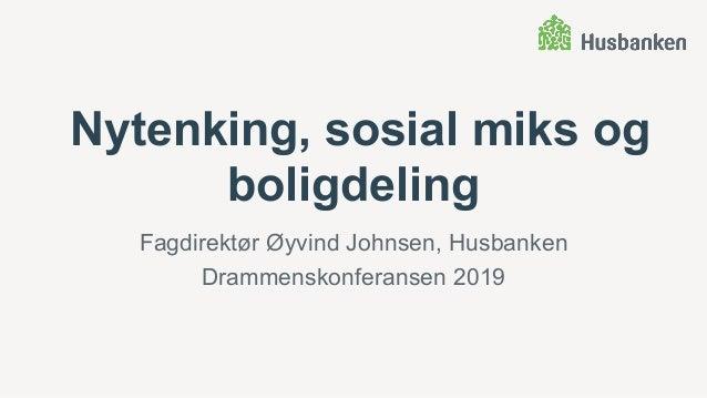 Nytenking, sosial miks og boligdeling Fagdirektør Øyvind Johnsen, Husbanken Drammenskonferansen 2019