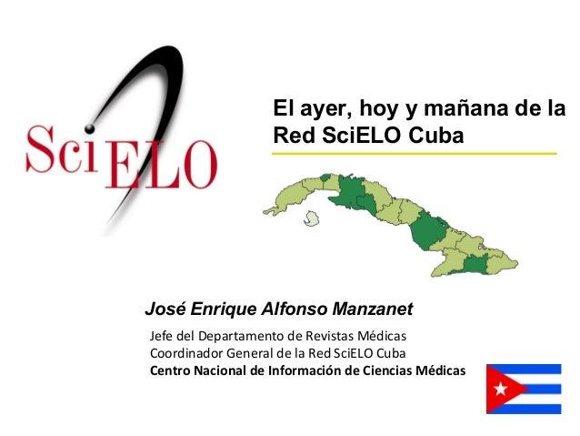 José Enrique Alfonso Manzanet Jefe del Departamento de Revistas Médicas Coordinador General de la Red SciELO Cuba Centro N...