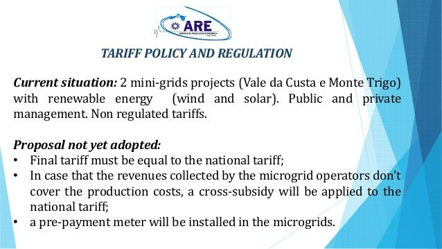 TARIFF POLICY AND REGULATION Current situation: 2 mini-grids projects (Vale da Custa e Monte Trigo) with renewable energy ...