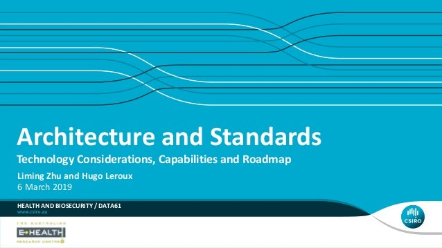 Architecture and Standards Technology Considerations, Capabilities and Roadmap HEALTH AND BIOSECURITY / DATA61 Liming Zhu ...