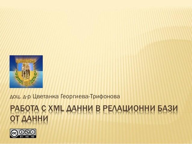 РАБОТА С XML ДАННИ В РЕЛАЦИОННИ БАЗИ ОТ ДАННИ доц. д-р Цветанка Георгиева-Трифонова