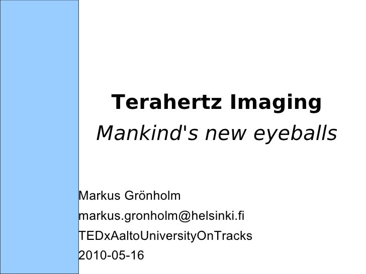 Terahertz Imaging   Mankind's new eyeballs <ul><li>Markus Grönholm </li></ul><ul><li>[email_address] </li></ul><ul><li>TED...
