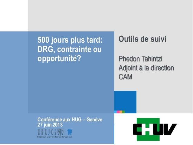 Etre les premiers pour vous 500 jours plus tard: DRG, contrainte ou opportunité? Conférence aux HUG – Genève 27 juin 2013 ...
