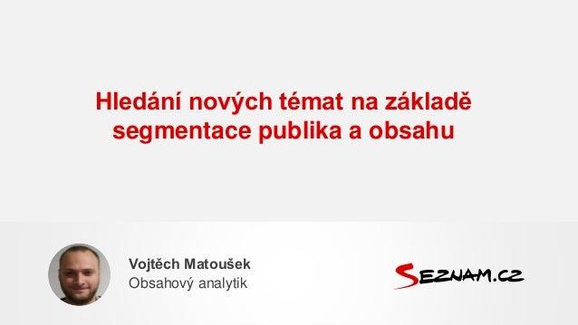 Hledání nových témat na základě segmentace publika a obsahu Vojtěch Matoušek Obsahový analytik