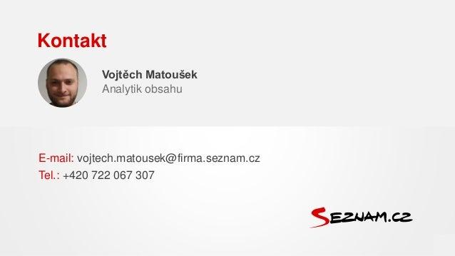Vojtěch Matoušek Analytik obsahu E-mail: vojtech.matousek@firma.seznam.cz Tel.: +420 722 067 307 Kontakt