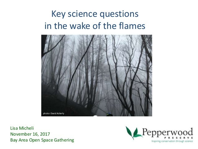 Key science questions in the wake of the flames Lisa Micheli November 16, 2017 Bay Area Open Space Gathering photo: David ...