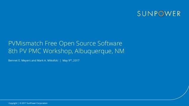 Copyright | © 2017 SunPower Corporation PVMismatch Free Open Source Software 8th PV PMC Workshop, Albuquerque, NM Bennet E...