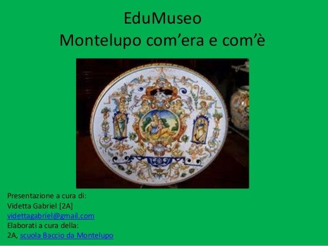 EduMuseo Montelupo com'era e com'è Com'era e com'è Presentazione a cura di: Videtta Gabriel [2A] videttagabriel@gmail.com ...