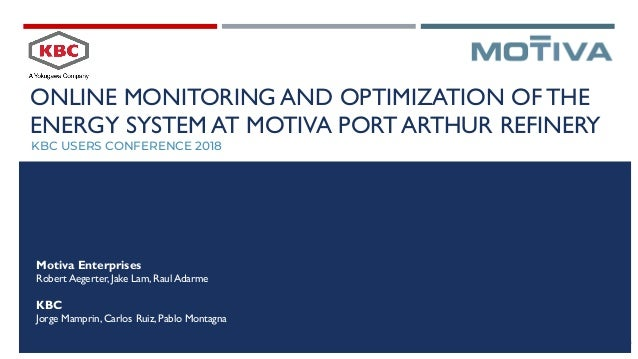ONLINE MONITORING AND OPTIMIZATION OFTHE ENERGY SYSTEM AT MOTIVA PORT ARTHUR REFINERY KBC USERS CONFERENCE 2018 Motiva Ent...