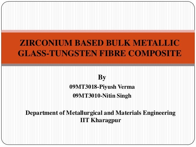 ZIRCONIUM BASED BULK METALLICGLASS-TUNGSTEN FIBRE COMPOSITE                          By                09MT3018-Piyush Ver...
